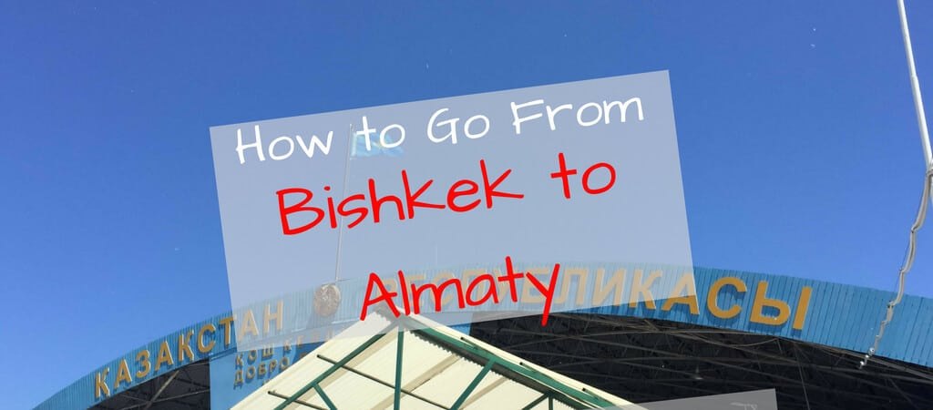 Bishkek to Almaty: How to Go From Kyrgyzstan to Kazakhstan by bus or taxi