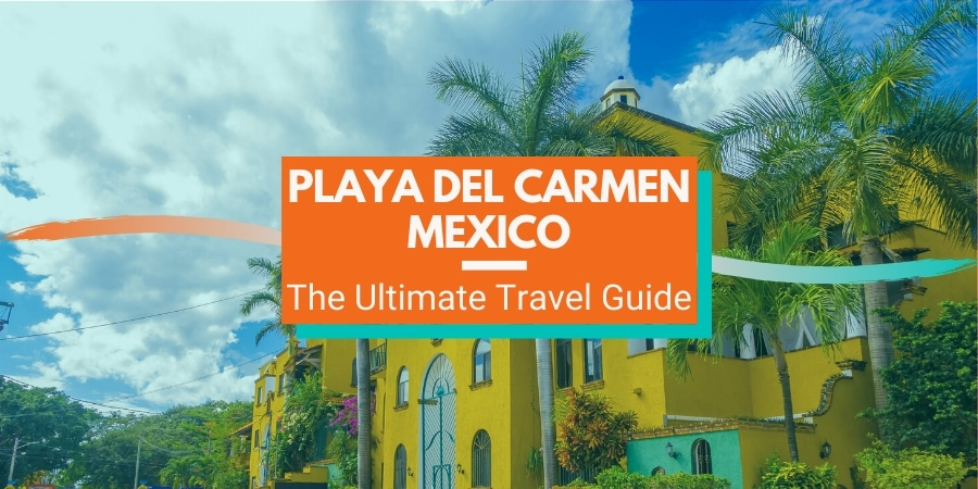 Ultimate Travel Guide to Playa del Carmen Mexico